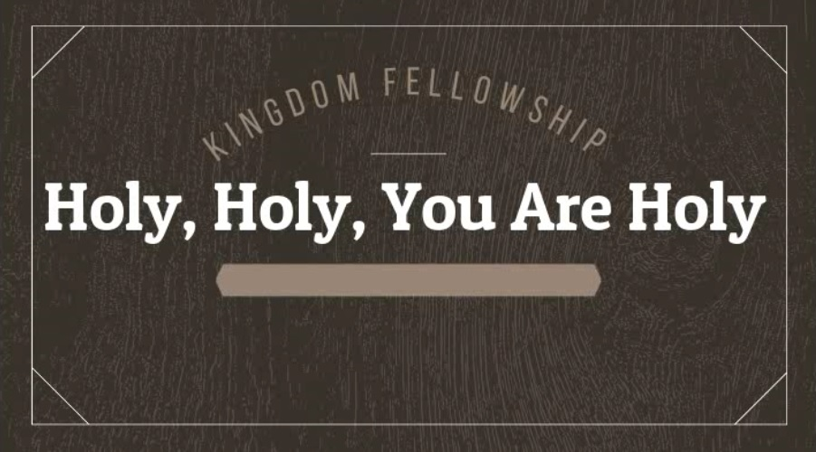 Our Worship…Holy,Holy, You Are Holy